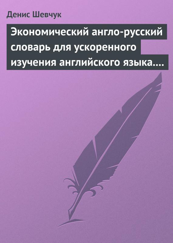 Денис Шевчук Экономический англо-русский словарь для ускоренного изучения английского языка. Часть 2 (2000 слов)