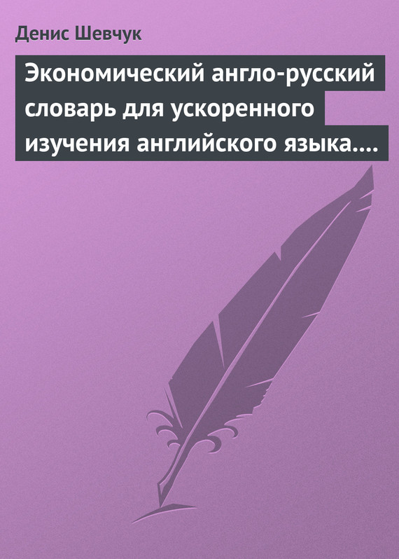 Денис Шевчук Экономический англо-русский словарь для ускоренного изучения английского языка. Часть 1 (2000 слов)