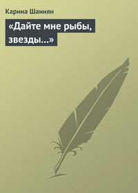 Шаинян, Карина  - «Дайте мне рыбы, звезды…»