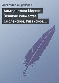 Широкорад, Александр  - Альтернатива Москве. Великие княжества Смоленское, Рязанское, Тверское