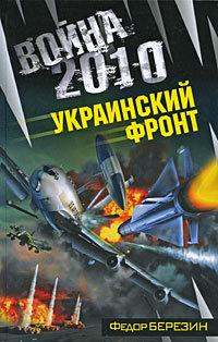 Федор Березин Война 2010: Украинский фронт уолкер джонатан операция немыслимое третья мировая война