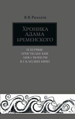 Владимир Владимирович Рыбаков Хроника Адама Бременского и первые христианские миссионеры в Скандинавии