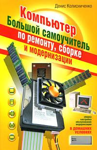 Денис Колисниченко - Компьютер. Большой самоучитель по ремонту, сборке и модернизации
