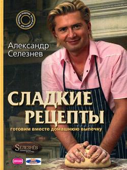Александр Селезнев Сладкие рецепты. Готовим вместе домашнюю выпечку