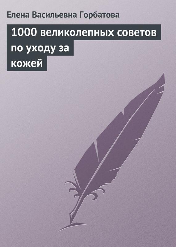 Елена Васильевна Горбатова 1000 великолепных советов по уходу за кожей уход за кожей