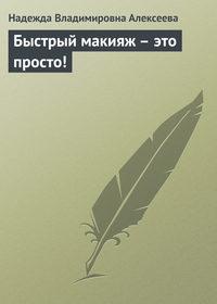 Алексеева, Надежда Владимировна  - Быстрый макияж – это просто!