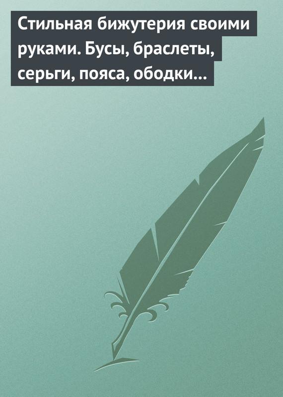 Светлана Хворостухина - Стильная бижутерия своими руками. Бусы, браслеты, серьги, пояса, ободки и заколки