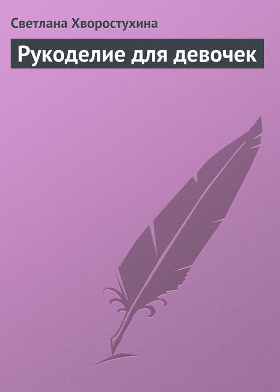 Светлана Хворостухина Рукоделие для девочек
