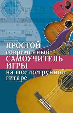 Наталья Шиндина Простой современный самоучитель игры на шестиструнной гитаре павел иванников хрестоматия для игры на шестиструнной гитаре 5 класс