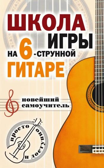 Наталья Шиндина Школа игры на шестиструнной гитаре. Новейший самоучитель. Просто и доступно павел иванников хрестоматия для игры на шестиструнной гитаре 5 класс