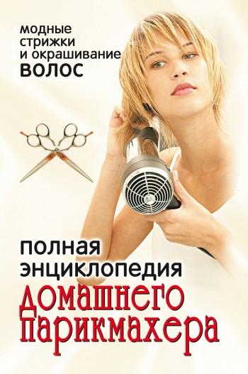 Отсутствует Полная энциклопедия домашнего парикмахера. Модные стрижки и окрашивание волос ISBN: 978-5-7905-5268-7