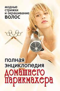 Отсутствует - Полная энциклопедия домашнего парикмахера. Модные стрижки и окрашивание волос
