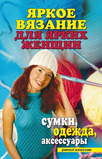 Отсутствует Яркое вязание для ярких женщин. Сумки, одежда, аксессуары одежда обувь и аксессуары