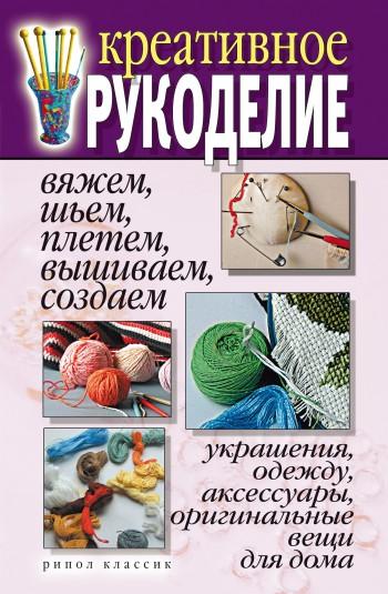 Креативное рукоделие. Вяжем, шьем, плетем, вышиваем, создаем украшения, одежду, аксессуары, оригинальные вещи для дома
