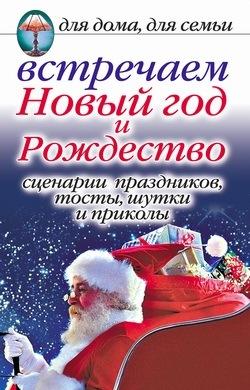 Анастасия Красичкова Встречаем Новый год и Рождество: Сценарии праздников, тосты, шутки и приколы приколы и подарки для взрослых
