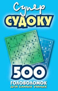 - Суперсудоку. 500 головоломок для самых умных