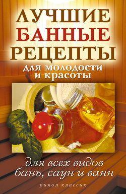 Светлана Филатова - Лучшие банные рецепты для молодости и красоты. Для всех видов бань, саун и ванн