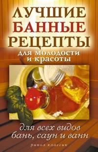 Филатова, С. В.  - Лучшие банные рецепты для молодости и красоты. Для всех видов бань, саун и ванн