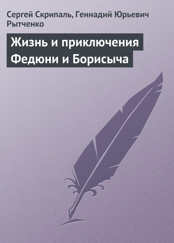 Сергей Скрипаль, Геннадий Рытченко - Жизнь и приключения Федюни и Борисыча