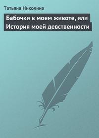 Николина, Татьяна  - Бабочки в моем животе, или История моей девственности