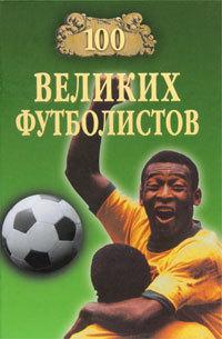 Скачать книгу 100 великих футболистов автор Владимир Игоревич Малов