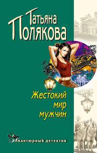 Полякова, Татьяна  - Жестокий мир мужчин