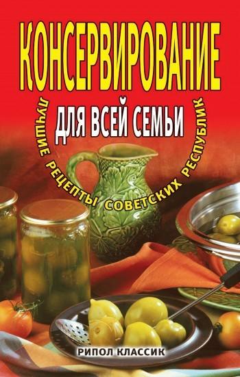 Отсутствует Консервирование для всей семьи. Лучшие рецепты советских республик ISBN: 978-5-386-00133-9 цена