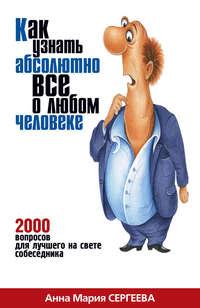 Сергеева, Анна Мария  - Как узнать абсолютно все о любом человеке. 2000 вопросов для лучшего на свете собеседника