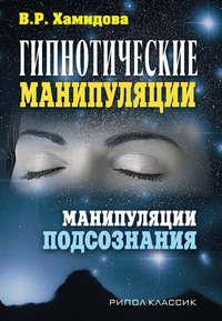 Хамидова, Виолетта Романовна  - Гипнотические манипуляции. Манипуляции подсознания
