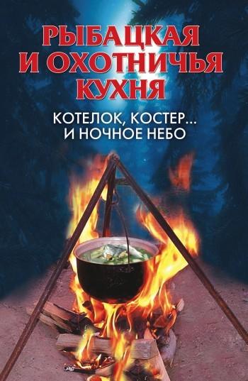 Алла Нестерова - Рыбацкая и охотничья кухня. Котелок, костер… и ночное небо