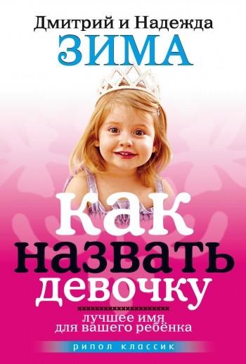 Дмитрий Зима Как назвать девочку. Лучшее имя для вашего ребенка мигель серрано книга магической любви