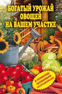 - Богатый урожай овощей на вашем участке. В помощь любимым огородникам!