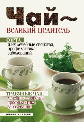 Нина Теленкова - Чай – великий целитель. Сорта и их лечебные свойства, профилактика заболеваний. Травяные чаи, лечебные свойства...