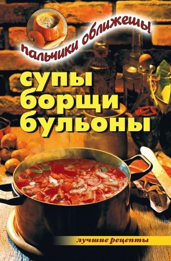 Вера Куликова Супы, борщи, бульоны. Пальчики оближешь!