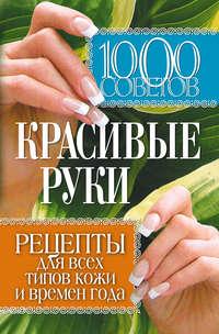 Отсутствует - 1000 советов. Красивые руки. Рецепты для всех типов кожи и времен года