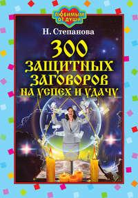 Степанова, Наталья Ивановна  - 300 защитных заговоров на успех и удачу
