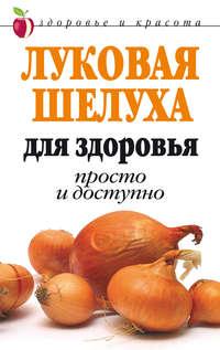 Нестерова, Дарья  - Луковая шелуха для здоровья: Просто и доступно