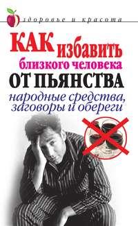 Дубровская, Светлана Валерьевна  - Как избавить близкого человека от пьянства. Народные средства, заговоры и обереги
