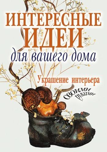 Светлана Шанина - Интересные идеи для вашего дома. Украшение интерьера своими руками