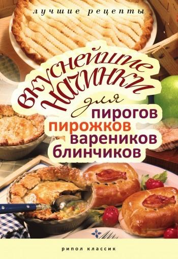 Отсутствует Вкуснейшие начинки для пирогов, пирожков, вареников, блинчиков. Лучшие рецепты братушева а лучшие рецепты пирогов