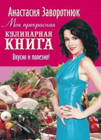Скачать книгу Моя прекрасная кулинарная книга. Вкусно и полезно автор Анастасия Заворотнюк