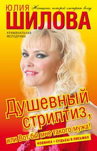 Шилова, Юлия  - Душевный стриптиз, или Вот бы мне такого мужа