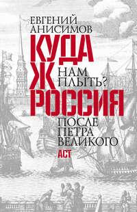 Анисимов, Евгений Викторович  - Куда ж нам плыть? Россия после Петра Великого