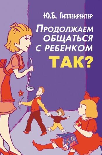Юлия Гиппенрейтер Продолжаем общаться с ребенком. Так? гиппентрейтер общаться с ребенком как в киеве