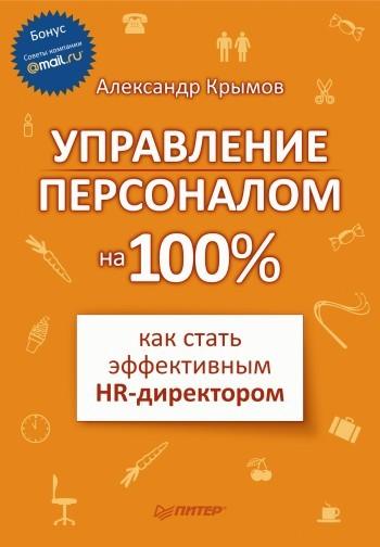 Александр Александрович Крымов Управление персоналом на 100%: как стать эффективным HR-директором