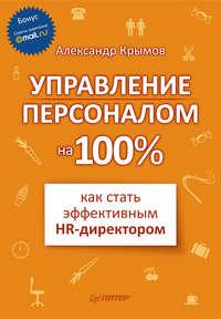 Крымов, Александр Александрович  - Управление персоналом на 100%: как стать эффективным HR-директором