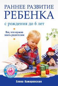 Камаровская, Елена Витальевна  - Раннее развитие ребенка с рождения до 6 лет. Все, что нужно знать родителям