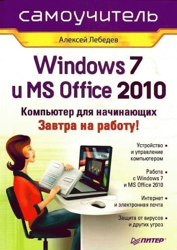 Алексей Лебедев Windows 7 и Office 2010. Компьютер для начинающих. Завтра на работу денис колисниченко первые шаги с windows 7 руководство для начинающих