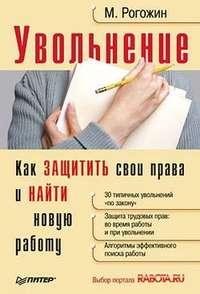 Рогожин, Михаил Юрьевич  - Увольнение. Как защитить свои права и найти новую работу