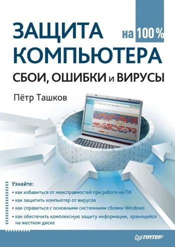Петр Ташков Защита компьютера на 100%: cбои, ошибки и вирусы антивирус